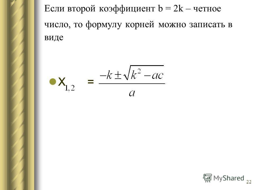 22 Если второй коэффициент b = 2k – четное число, то формулу корней можно записать в виде Х =