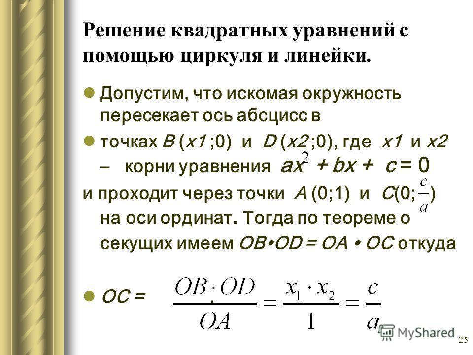 25 Решение квадратных уравнений с помощью циркуля и линейки. Допустим, что искомая окружность пересекает ось абсцисс в точках B (х1 ;0) и D (х2 ;0), где х1 и х2 – корни уравнения ах + bх + с = 0 и проходит через точки А (0;1) и С(0; ) на оси ординат.