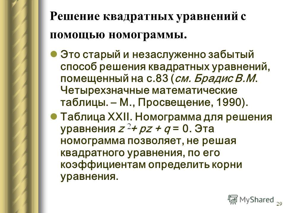 29 Решение квадратных уравнений с помощью номограммы. Это старый и незаслуженно забытый способ решения квадратных уравнений, помещенный на с.83 (см. Брадис В.М. Четырехзначные математические таблицы. – М., Просвещение, 1990). Таблица XXII. Номограмма