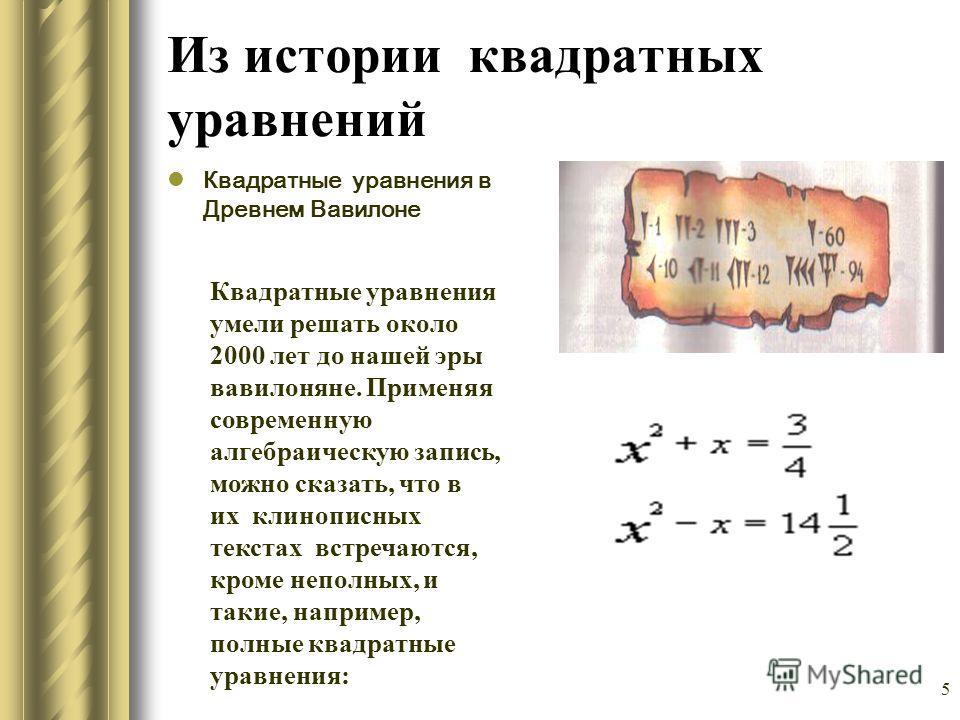 5 Из истории квадратных уравнений Квадратные уравнения в Древнем Вавилоне Квадратные уравнения умели решать около 2000 лет до нашей эры вавилоняне. Применяя современную алгебраическую запись, можно сказать, что в их клинописных текстах встречаются, к