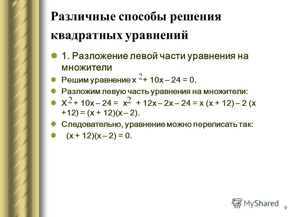 9 Различные способы решения квадратных уравнений 1. Разложение левой части уравнения на множители Решим уравнение х + 10х – 24 = 0. Разложим левую часть уравнения на множители: Х + 10х – 24 = х + 12х – 2х – 24 = х (х + 12) – 2 (х +12) = (х + 12)(х –