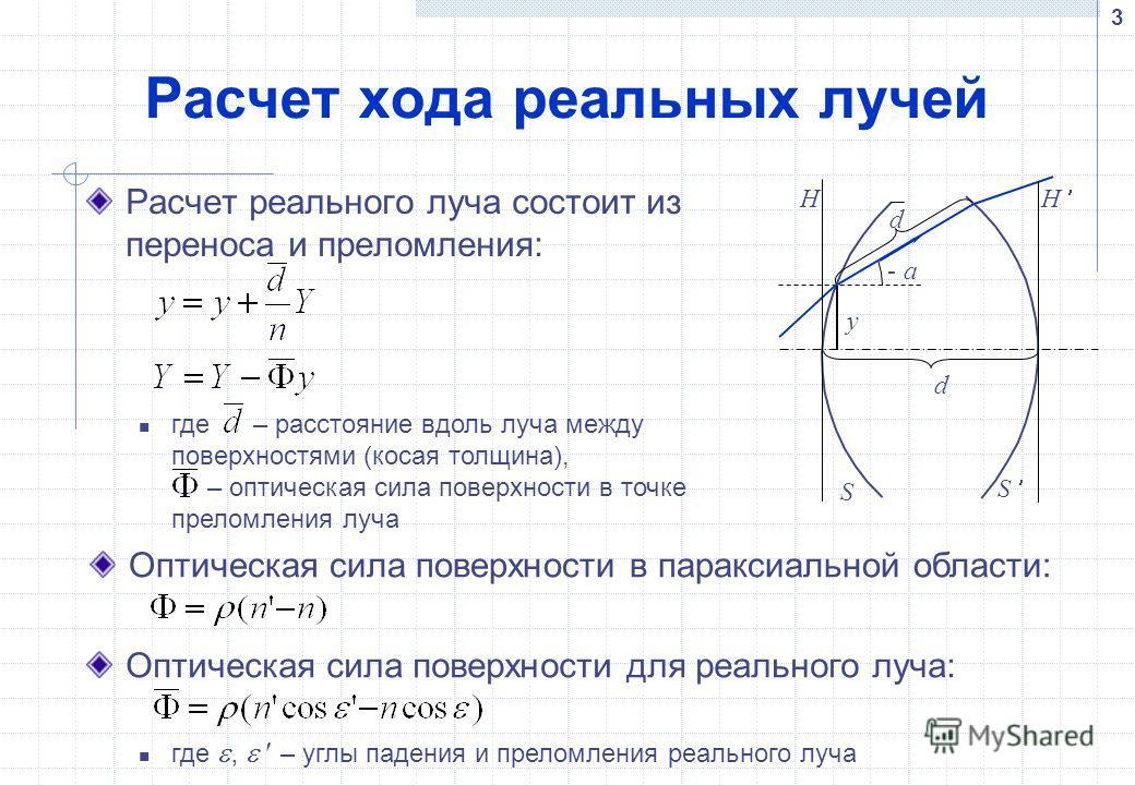 3 Расчет хода реальных лучей Расчет реального луча состоит из переноса и преломления: Оптическая сила поверхности для реального луча: где, – углы падения и преломления реального луча a- d d y H H S S где – расстояние вдоль луча между поверхностями (к