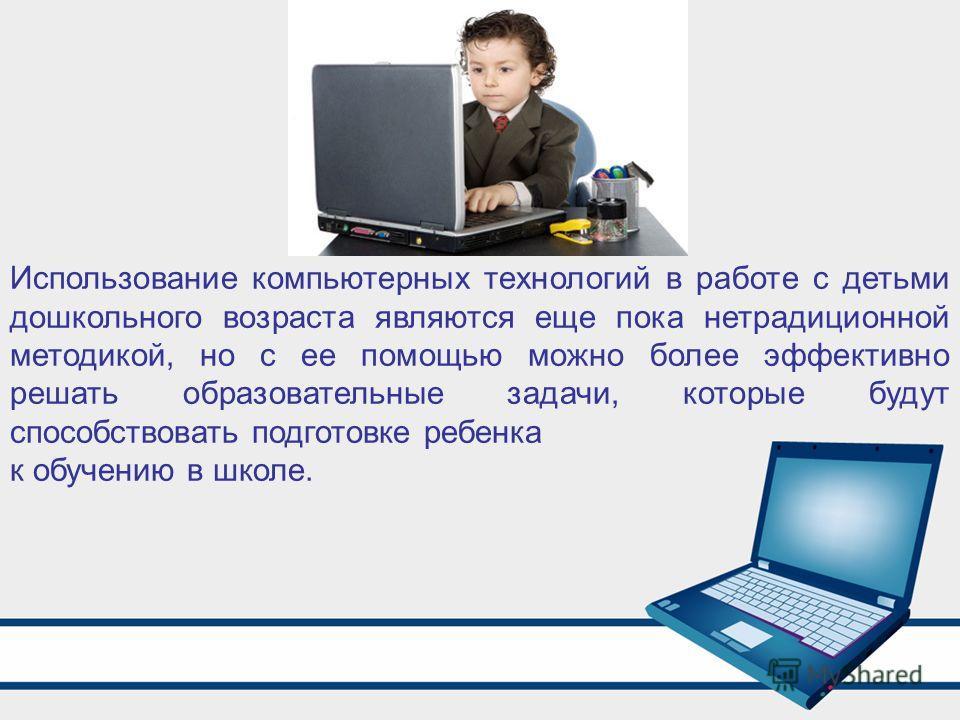 Использование компьютерных технологий в работе с детьми дошкольного возраста являются еще пока нетрадиционной методикой, но с ее помощью можно более эффективно решать образовательные задачи, которые будут способствовать подготовке ребенка к обучению