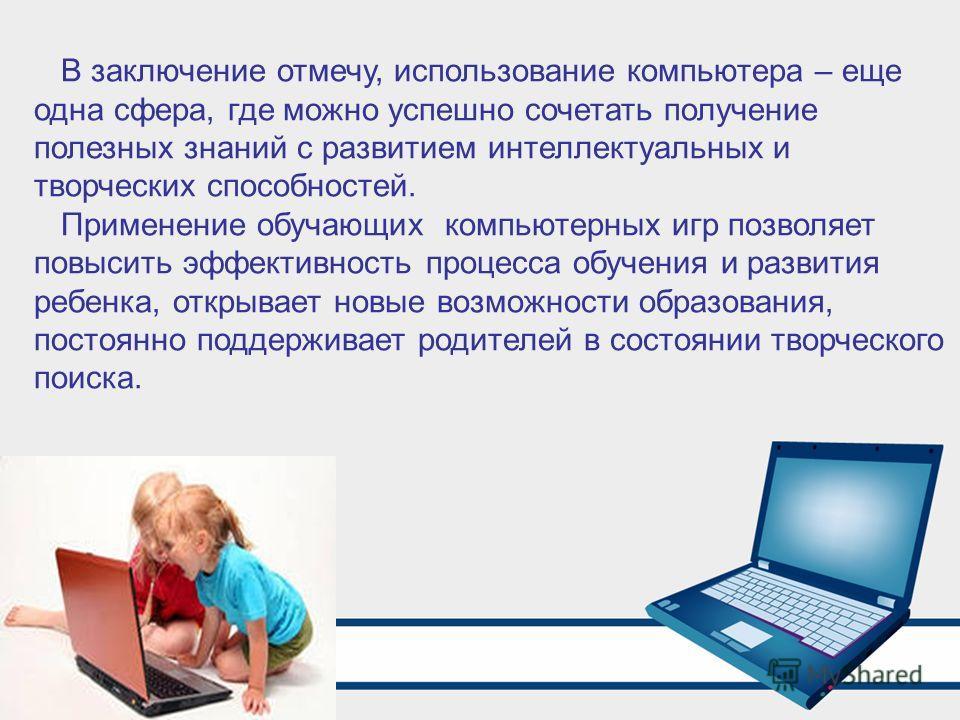В заключение отмечу, использование компьютера – еще одна сфера, где можно успешно сочетать получение полезных знаний с развитием интеллектуальных и творческих способностей. Применение обучающих компьютерных игр позволяет повысить эффективность процес