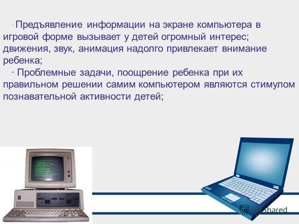 · Предъявление информации на экране компьютера в игровой форме вызывает у детей огромный интерес; движения, звук, анимация надолго привлекает внимание ребенка; · Проблемные задачи, поощрение ребенка при их правильном решении самим компьютером являютс