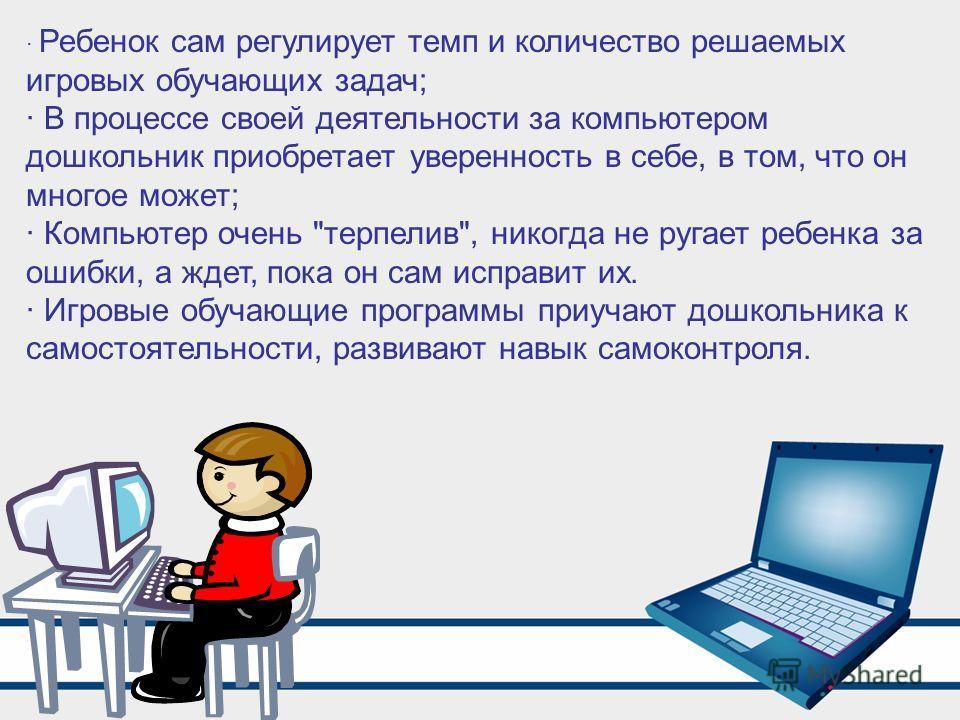 · Ребенок сам регулирует темп и количество решаемых игровых обучающих задач; · В процессе своей деятельности за компьютером дошкольник приобретает уверенность в себе, в том, что он многое может; · Компьютер очень