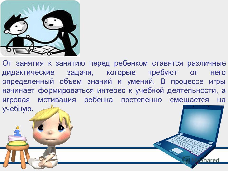 От занятия к занятию перед ребенком ставятся различные дидактические задачи, которые требуют от него определенный объем знаний и умений. В процессе игры начинает формироваться интерес к учебной деятельности, а игровая мотивация ребенка постепенно сме