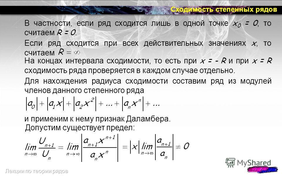 Сходимость степенных рядов В частности, если ряд сходится лишь в одной точке x 0 = 0, то считаем R = 0. Если ряд сходится при всех действительных значениях х, то считаем На концах интервала сходимости, то есть при x = - R и при x = R сходимость ряда