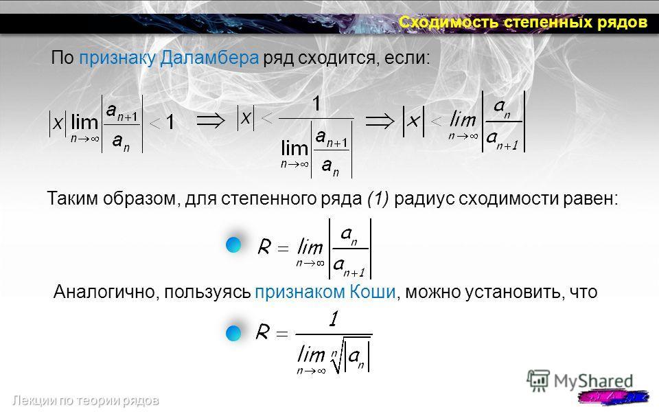 Сходимость степенных рядов По признаку Даламбера ряд сходится, если: Таким образом, для степенного ряда (1) радиус сходимости равен: Аналогично, пользуясь признаком Коши, можно установить, что