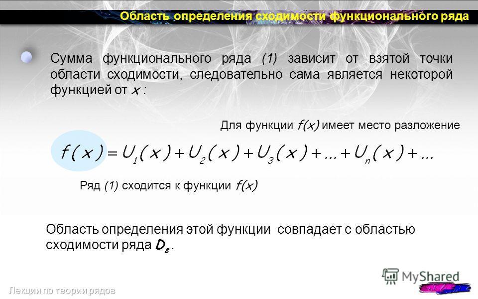 Область определения сходимости функционального ряда Сумма функционального ряда (1) зависит от взятой точки области сходимости, следовательно сама является некоторой функцией от х : Область определения этой функции совпадает с областью сходимости ряда