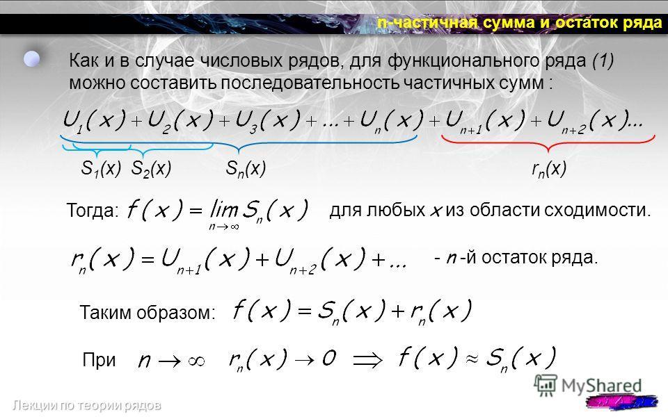 n-частичная сумма и остаток ряда Тогда: Как и в случае числовых рядов, для функционального ряда (1) можно составить последовательность частичных сумм : для любых x из области сходимости. - n -й остаток ряда. S 1 (x) S 2 (x) S n (x)r n (x) Таким образ