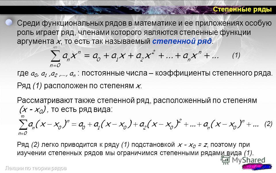Степенные ряды Среди функциональных рядов в математике и ее приложениях особую роль играет ряд, членами которого являются степенные функции аргумента x, то есть так называемый степенной ряд. где а 0, а 1,а 2,…, а n : постоянные числа – коэффициенты с