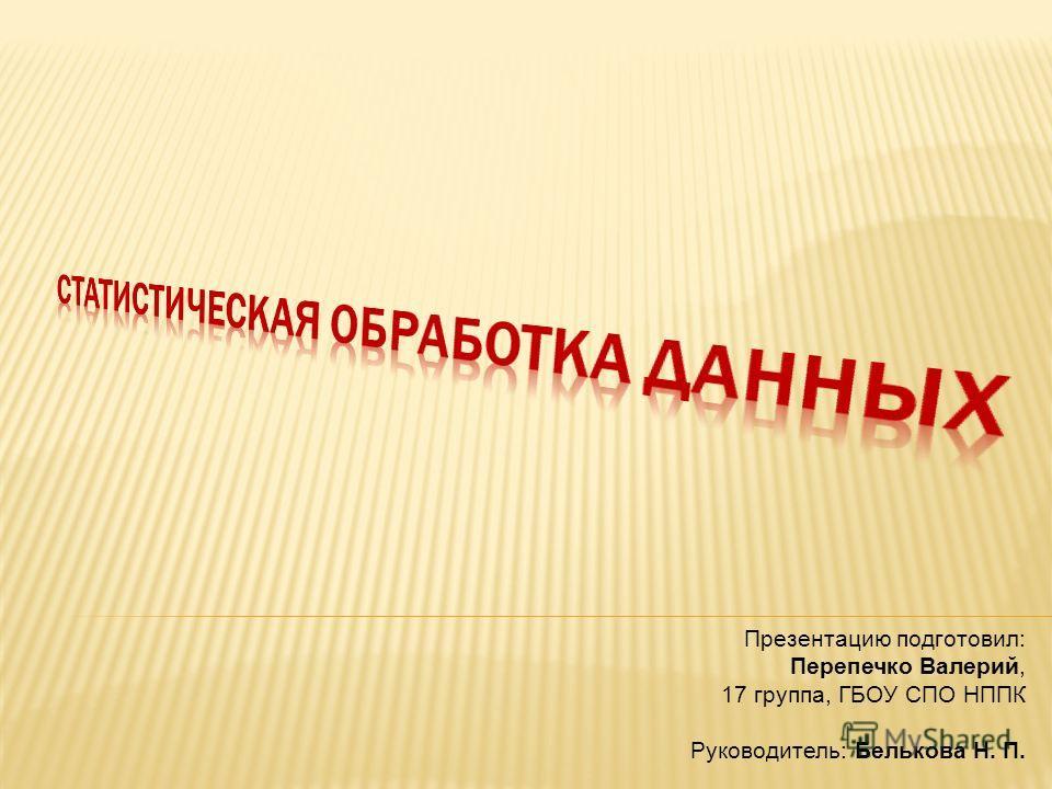 Презентацию подготовил: Перепечко Валерий, 17 группа, ГБОУ СПО НППК Руководитель: Белькова Н. П.