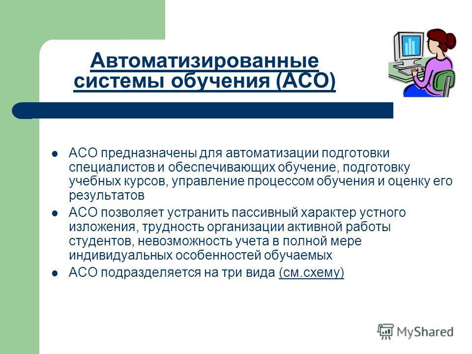 Автоматизированные системы обучения (АСО) АСО предназначены для автоматизации подготовки специалистов и обеспечивающих обучение, подготовку учебных курсов, управление процессом обучения и оценку его результатов АСО позволяет устранить пассивный харак