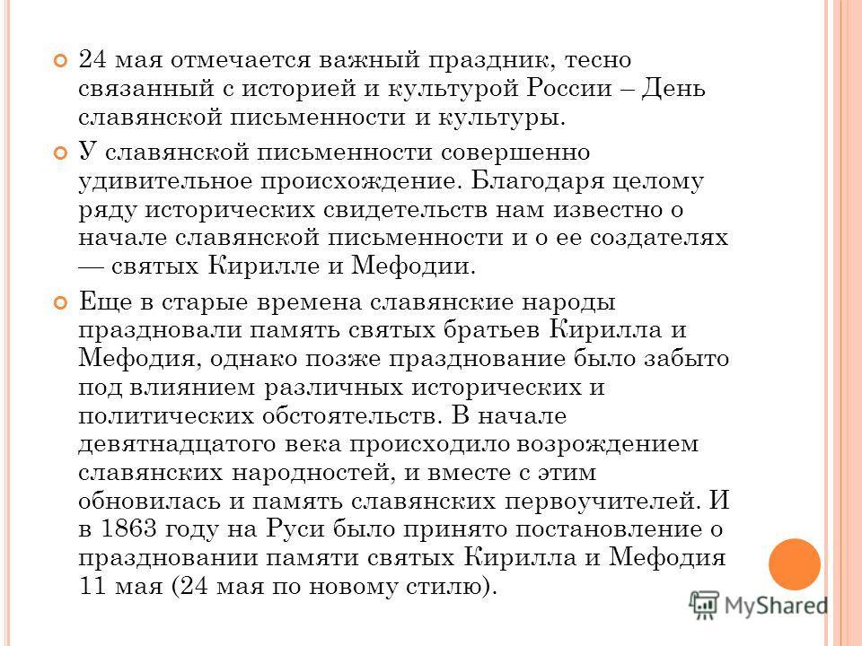 24 мая отмечается важный праздник, тесно связанный с историей и культурой России – День славянской письменности и культуры. У славянской письменности совершенно удивительное происхождение. Благодаря целому ряду исторических свидетельств нам известно