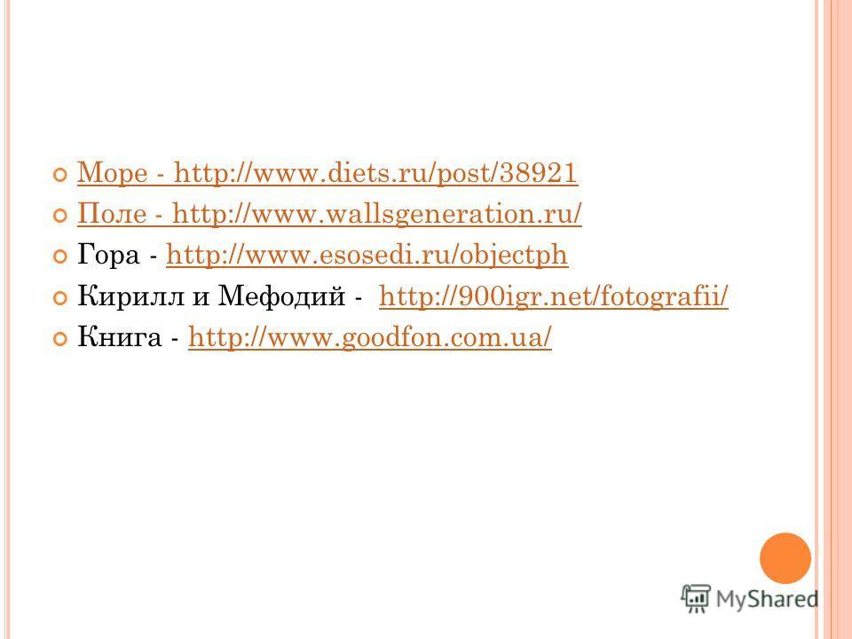 Море - http://www.diets.ru/post/38921 Море - http://www.diets.ru/post/38921 Поле - http://www.wallsgeneration.ru/ Поле - http://www.wallsgeneration.ru/ Гора - http://www.esosedi.ru/objectphhttp://www.esosedi.ru/objectph Кирилл и Мефодий - http://900i