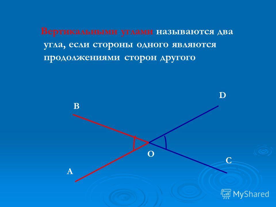 Вертикальными углами называются два угла, если стороны одного являются продолжениями сторон другого А В C D O