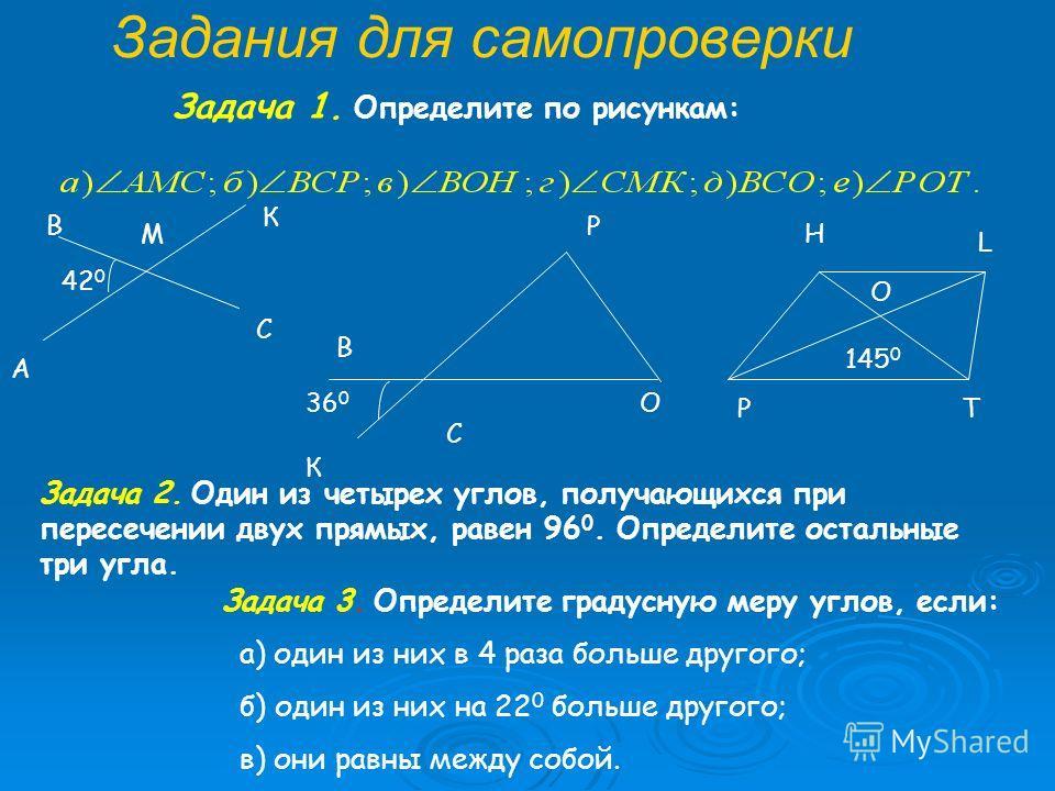 Задания для самопроверки Задача 1. Определите по рисункам: Задача 2. Один из четырех углов, получающихся при пересечении двух прямых, равен 96 0. Определите остальные три угла. Задача 3. Определите градусную меру углов, если: а) один из них в 4 раза