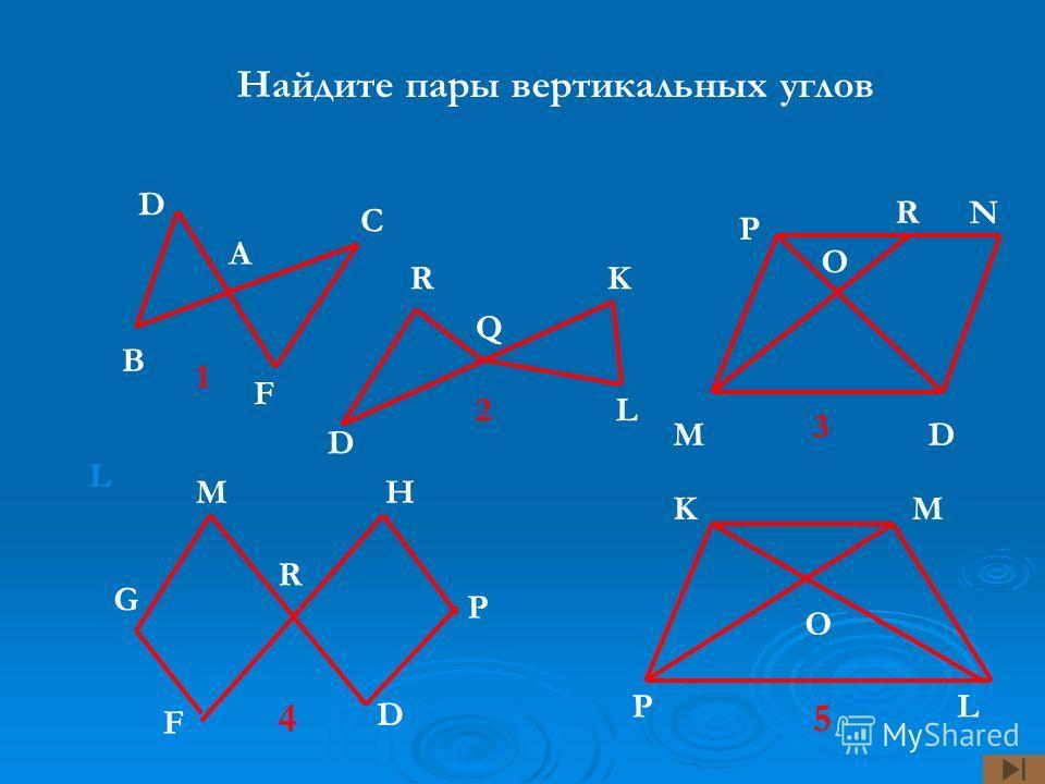 Найдите пары вертикальных углов D В А F C P P R Q K L D D H D F G L LP N M O K M O R M 1 2 3 45 R