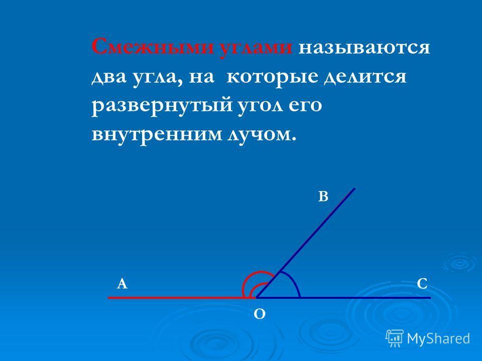 Смежными углами называются два угла, на которые делится развернутый угол его внутренним лучом. O АC В