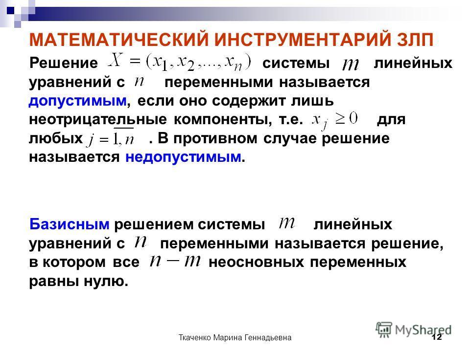Ткаченко Марина Геннадьевна 12 МАТЕМАТИЧЕСКИЙ ИНСТРУМЕНТАРИЙ ЗЛП Решение системы линейных уравнений с переменными называется допустимым, если оно содержит лишь неотрицательные компоненты, т.е. для любых. В противном случае решение называется недопуст
