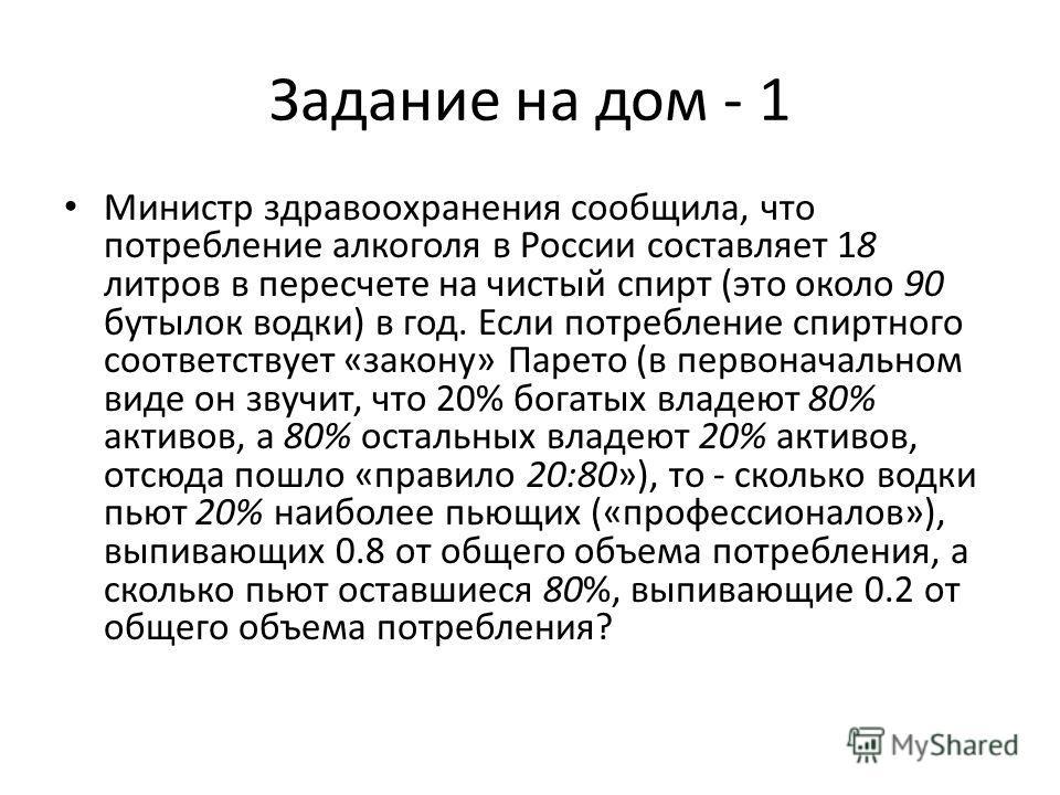 Задание на дом - 1 Министр здравоохранения сообщила, что потребление алкоголя в России составляет 18 литров в пересчете на чистый спирт (это около 90 бутылок водки) в год. Если потребление спиртного соответствует «закону» Парето (в первоначальном вид