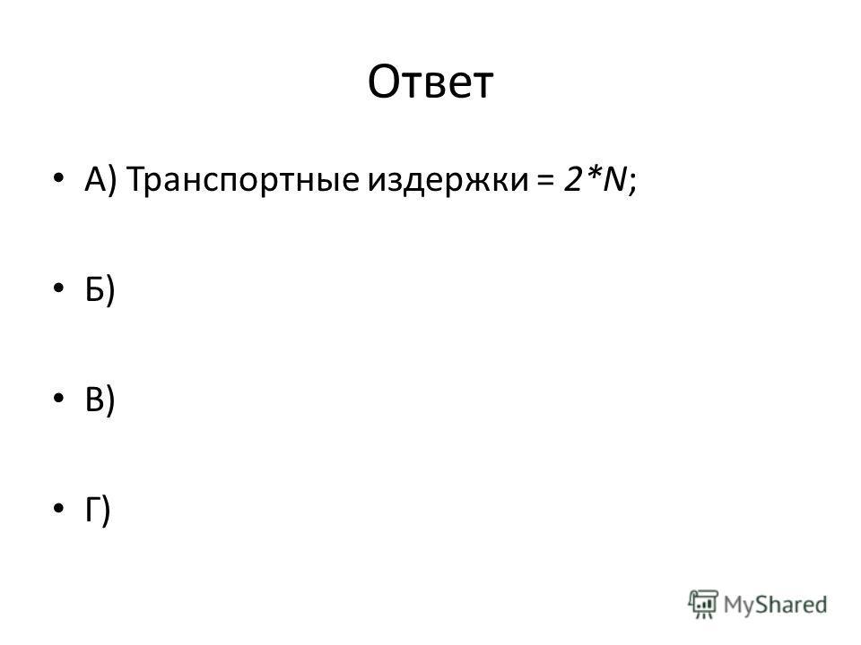 Ответ А) Транспортные издержки = 2*N; Б) В) Г)