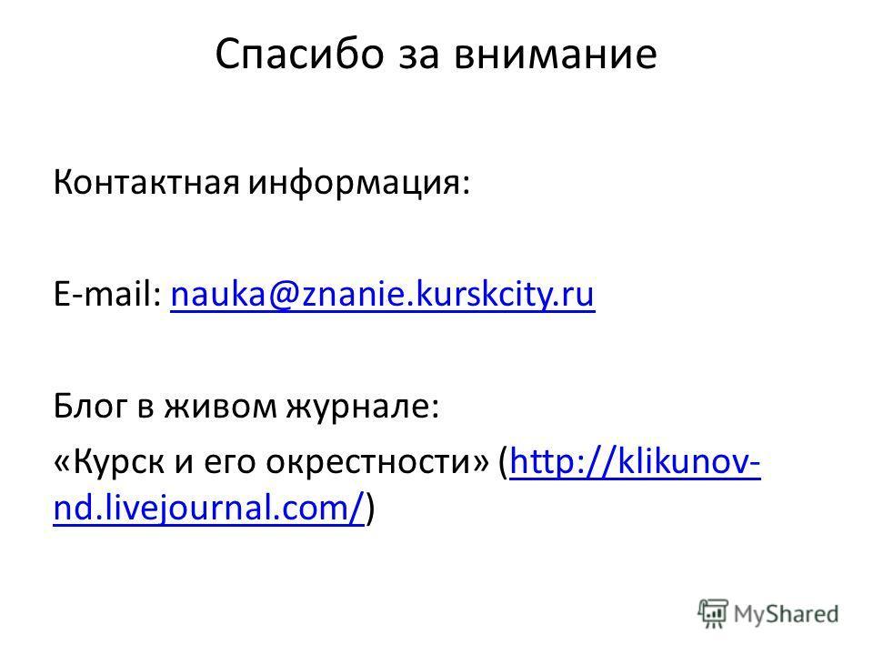 Спасибо за внимание Контактная информация: E-mail: nauka@znanie.kurskcity.runauka@znanie.kurskcity.ru Блог в живом журнале: «Курск и его окрестности» (http://klikunov- nd.livejournal.com/)http://klikunov- nd.livejournal.com/
