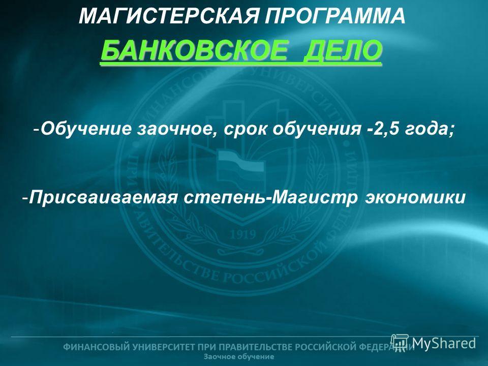 -Обучение заочное, срок обучения -2,5 года; -Присваиваемая степень-Магистр экономики БАНКОВСКОЕ ДЕЛО МАГИСТЕРСКАЯ ПРОГРАММА