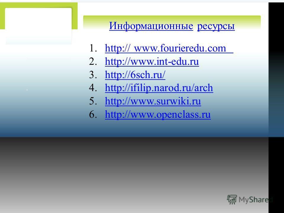 . ИнформационныеИнформационные ресурсыресурсы 1.http:// www.fourieredu.comhttp:// www.fourieredu.com 2.http://www.int-edu.ruhttp://www.int-edu.ru 3.http://6sch.ru/http://6sch.ru/ 4.http://ifilip.narod.ru/archhttp://ifilip.narod.ru/arch 5.http://www.s