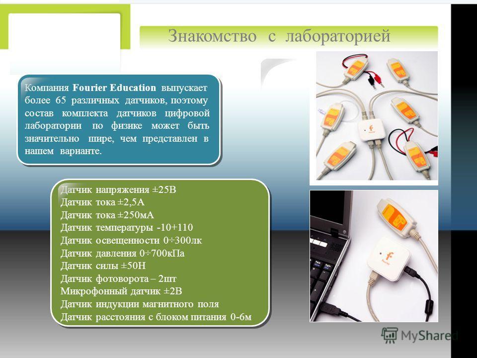 : Компания Fourier Education выпускает более 65 различных датчиков, поэтому состав комплекта датчиков цифровой лаборатории по физике может быть значительно шире, чем представлен в нашем варианте. Компания Fourier Education выпускает более 65 различны