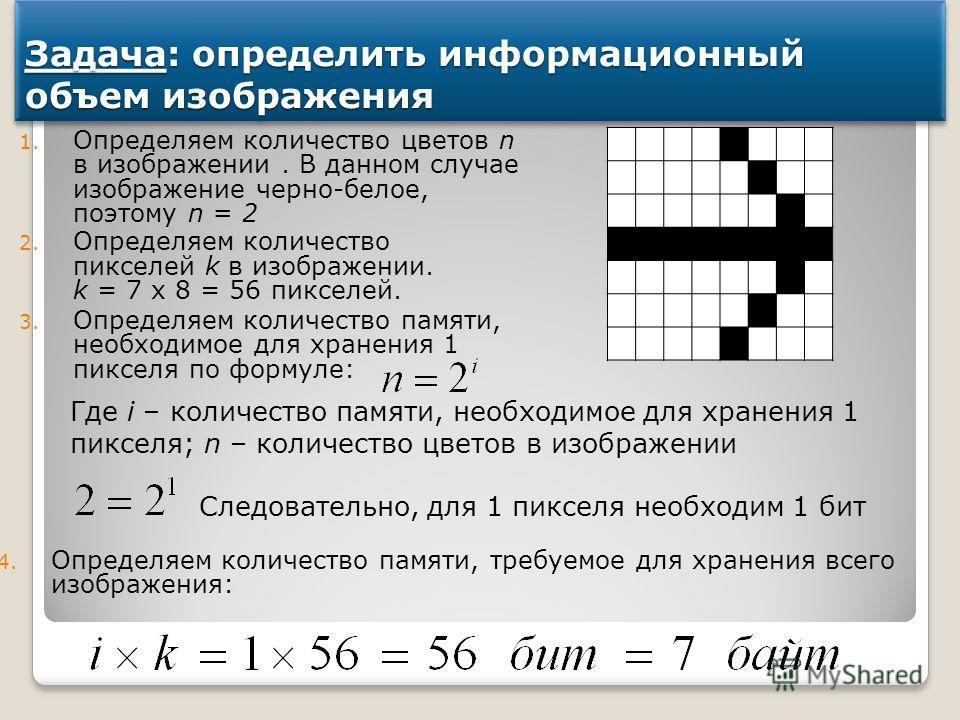 Задача: определить информационный объем изображения 1. Определяем количество цветов n в изображении. В данном случае изображение черно-белое, поэтому n = 2 2. Определяем количество пикселей k в изображении. k = 7 х 8 = 56 пикселей. 3. Определяем коли