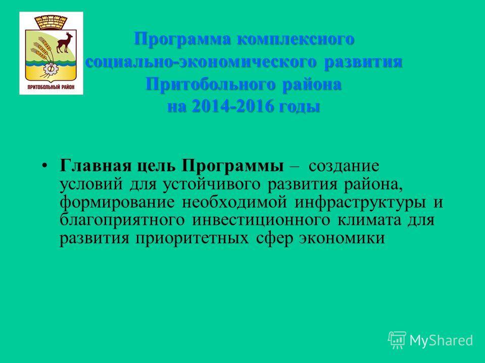 Программа комплексного социально-экономического развития Притобольного района на 2014-2016 годы Главная цель Программы – создание условий для устойчивого развития района, формирование необходимой инфраструктуры и благоприятного инвестиционного климат