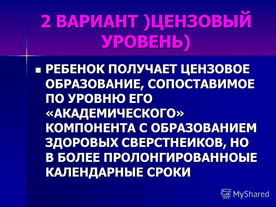 2 ВАРИАНТ )ЦЕНЗОВЫЙ УРОВЕНЬ) РЕБЕНОК ПОЛУЧАЕТ ЦЕНЗОВОЕ ОБРАЗОВАНИЕ, СОПОСТАВИМОЕ ПО УРОВНЮ ЕГО «АКАДЕМИЧЕСКОГО» КОМПОНЕНТА С ОБРАЗОВАНИЕМ ЗДОРОВЫХ СВЕРСТНЕИКОВ, НО В БОЛЕЕ ПРОЛОНГИРОВАННОЫЕ КАЛЕНДАРНЫЕ СРОКИ РЕБЕНОК ПОЛУЧАЕТ ЦЕНЗОВОЕ ОБРАЗОВАНИЕ, СОП