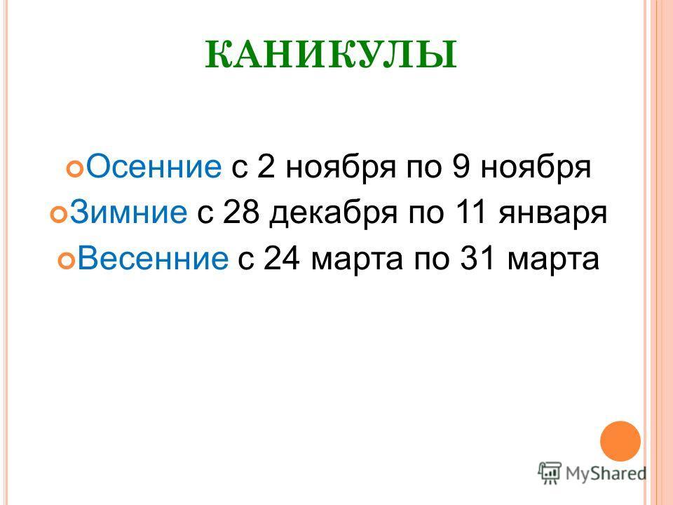 КАНИКУЛЫ Осенние с 2 ноября по 9 ноября Зимние с 28 декабря по 11 января Весенние с 24 марта по 31 марта