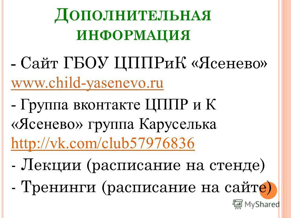 Д ОПОЛНИТЕЛЬНАЯ ИНФОРМАЦИЯ - Сайт ГБОУ ЦППРиК «Ясенево» www.child-yasenevo.ru www.child-yasenevo.ru - Группа вконтакте ЦППР и К «Ясенево» группа Каруселька http://vk.com/club57976836 - Лекции (расписание на стенде) - Тренинги (расписание на сайте)