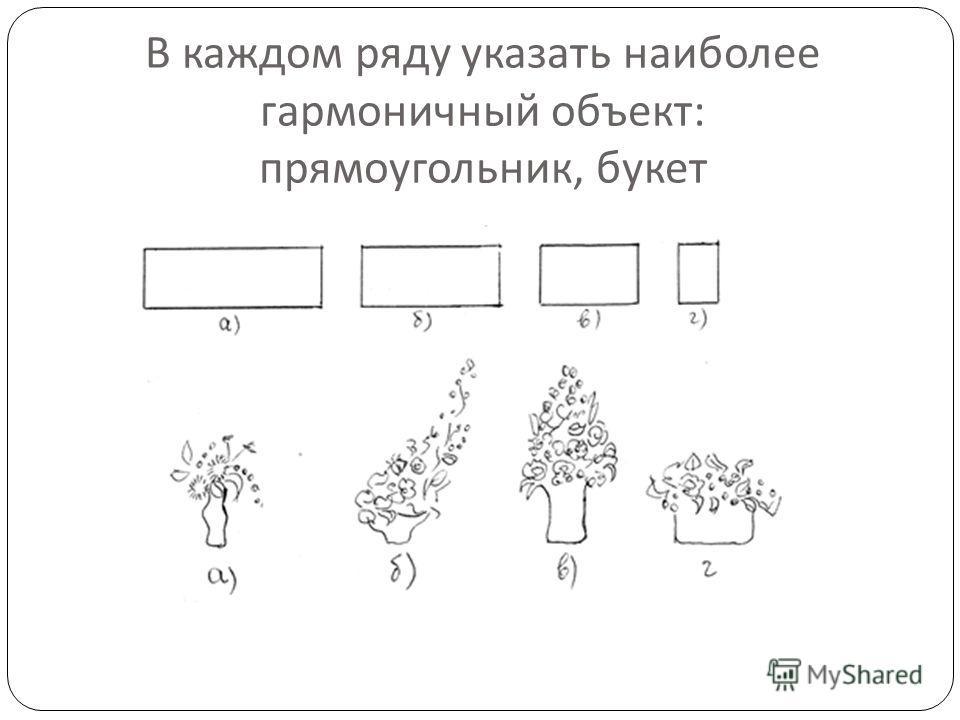 В каждом ряду указать наиболее гармоничный объект : прямоугольник, букет