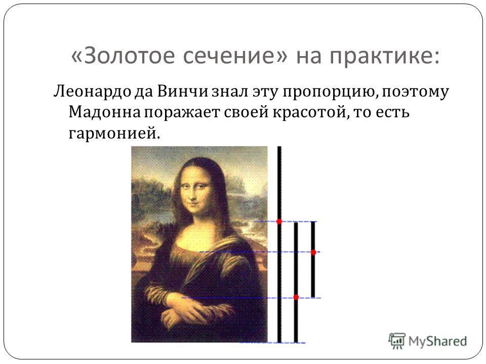 « Золотое сечение » на практике : Леонардо да Винчи знал эту пропорцию, поэтому Мадонна поражает своей красотой, то есть гармонией.