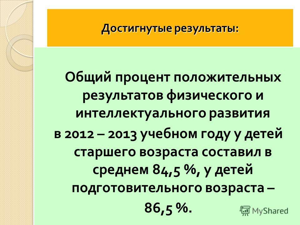 Достигнутые результаты : Общий процент положительных результатов физического и интеллектуального развития в 2012 – 2013 учебном году у детей старшего возраста составил в среднем 84,5 %, у детей подготовительного возраста – 86,5 %.