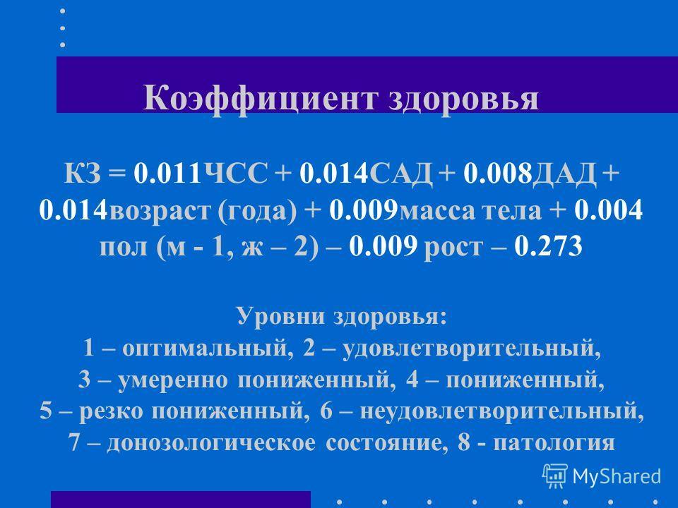 Коэффициент здоровья КЗ = 0.011ЧСС + 0.014САД + 0.008ДАД + 0.014возраст (года) + 0.009масса тела + 0.004 пол (м - 1, ж – 2) – 0.009 рост – 0.273 Уровни здоровья: 1 – оптимальный, 2 – удовлетворительный, 3 – умеренно пониженный, 4 – пониженный, 5 – ре