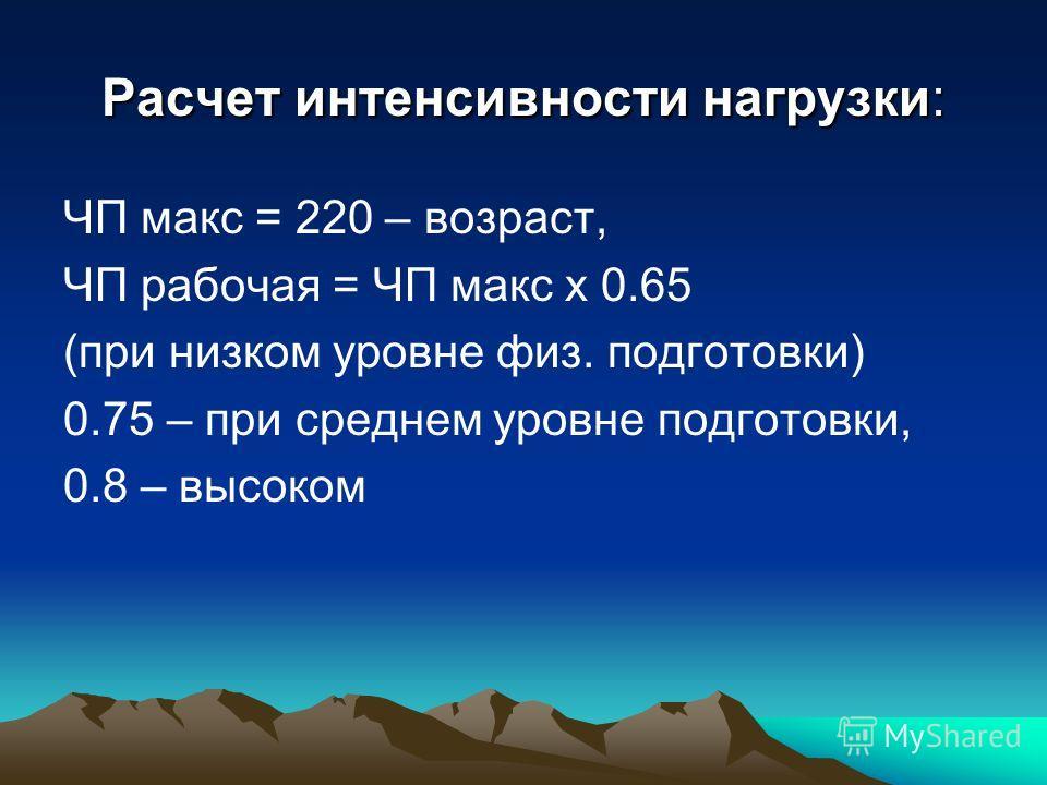 Расчет интенсивности нагрузки: ЧП макс = 220 – возраст, ЧП рабочая = ЧП макс х 0.65 (при низком уровне физ. подготовки) 0.75 – при среднем уровне подготовки, 0.8 – высоком