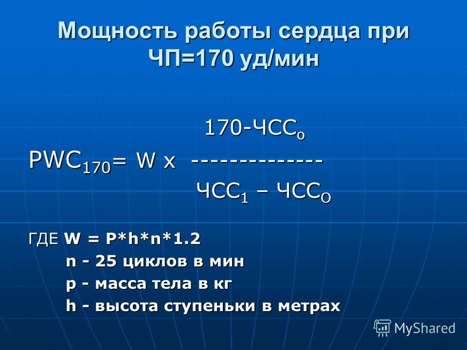 Мощность работы сердца при ЧП=170 уд/мин 170-ЧСС о 170-ЧСС о PWC 170 = W х -------------- ЧСС 1 – ЧСС О ЧСС 1 – ЧСС О ГДЕ W = P*h*n*1.2 n - 25 циклов в мин n - 25 циклов в мин p - масса тела в кг p - масса тела в кг h - высота ступеньки в метрах h -