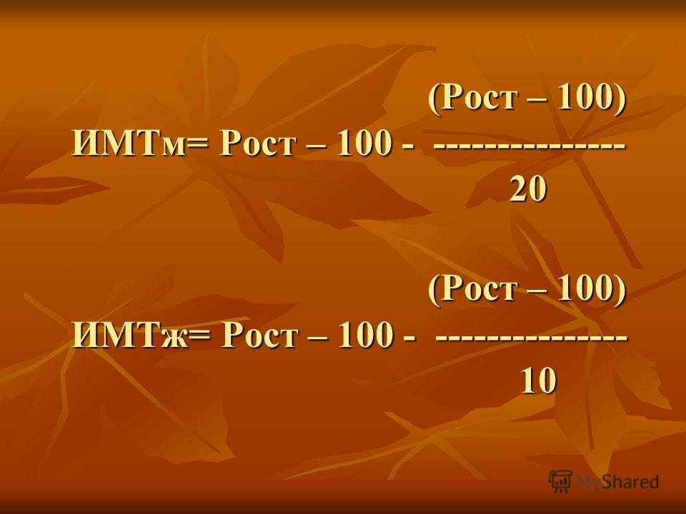(Рост – 100) ИМТм= Рост – 100 - --------------- 20 (Рост – 100) ИМТж= Рост – 100 - --------------- 10 (Рост – 100) ИМТм= Рост – 100 - --------------- 20 (Рост – 100) ИМТж= Рост – 100 - --------------- 10