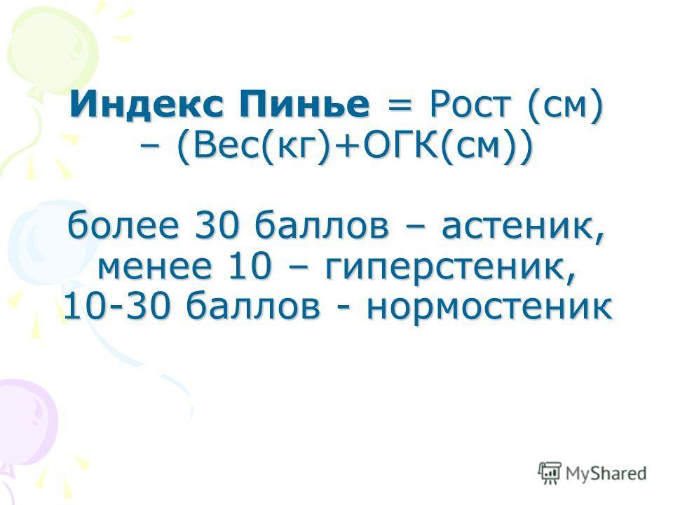 Индекс Пинье = Рост (см) – (Вес(кг)+ОГК(см)) более 30 баллов – астеник, менее 10 – гиперстеник, 10-30 баллов - нормостеник