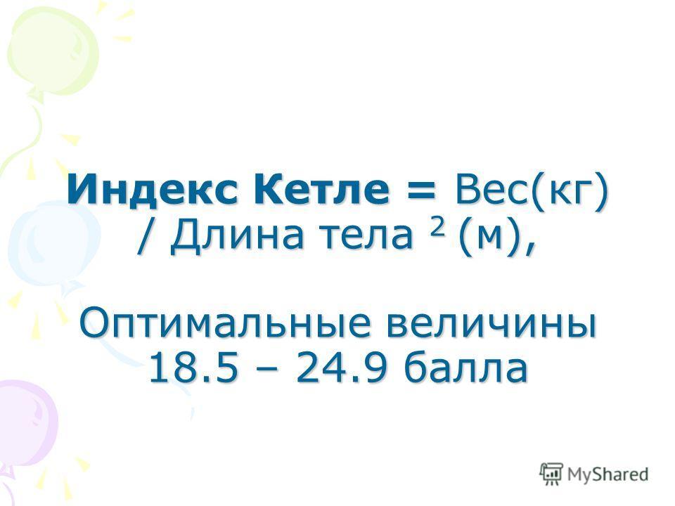 Индекс Кетле = Вес(кг) / Длина тела 2 (м), Оптимальные величины 18.5 – 24.9 балла