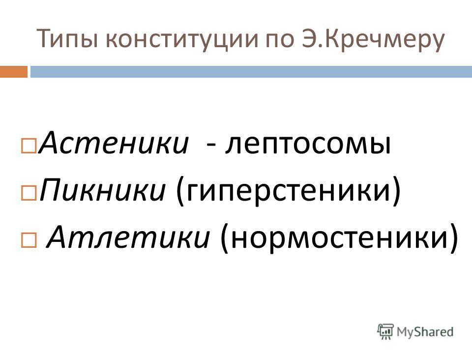 Типы конституции по Э. Кречмеру Астеники - лептосомы Пикники ( гиперстеники ) Атлетики ( нормостеники )