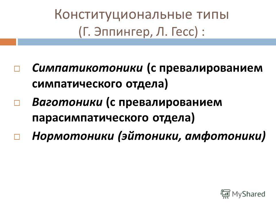 Конституциональные типы ( Г. Эппингер, Л. Гесс ) : Симпатикотоники ( с превалированием симпатического отдела ) Ваготоники ( с превалированием парасимпатического отдела ) Нормотоники ( эйтоники, амфотоники )