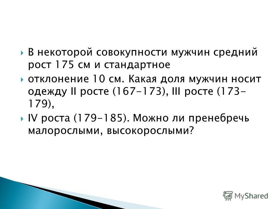 В некоторой совокупности мужчин средний рост 175 см и стандартное отклонение 10 см. Какая доля мужчин носит одежду II росте (167-173), III росте (173- 179), IV роста (179-185). Можно ли пренебречь малорослыми, высокорослыми?