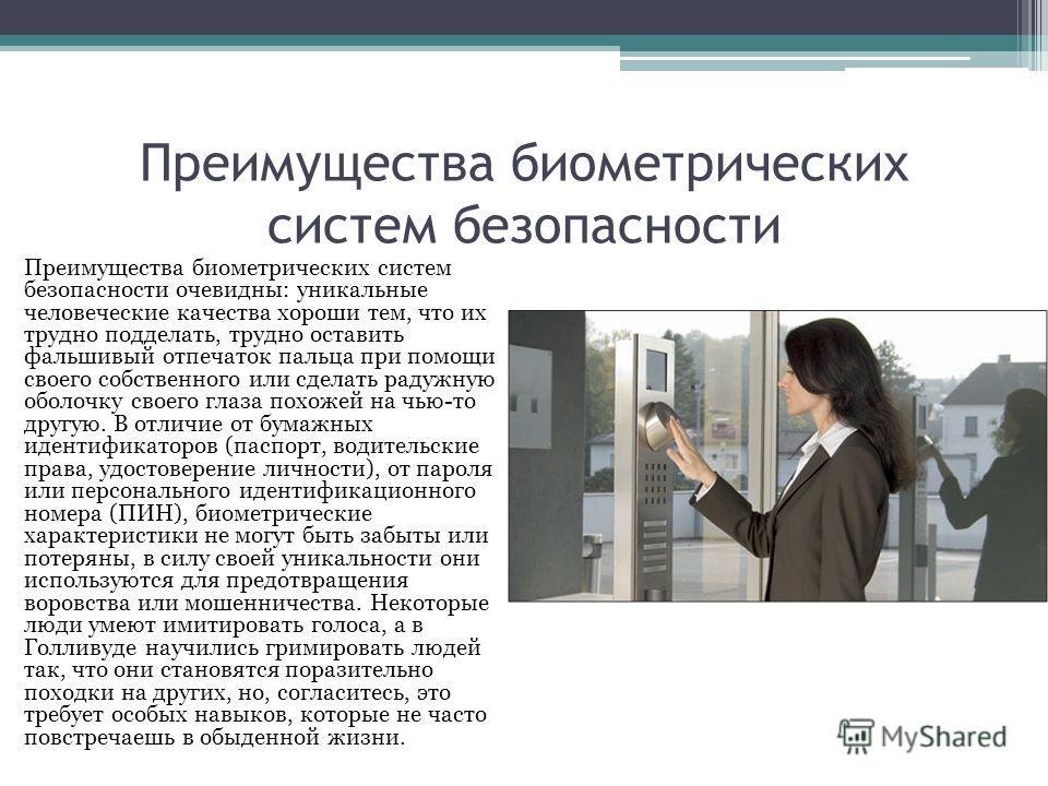 Преимущества биометрических систем безопасности Преимущества биометрических систем безопасности очевидны: уникальные человеческие качества хороши тем, что их трудно подделать, трудно оставить фальшивый отпечаток пальца при помощи своего собственного