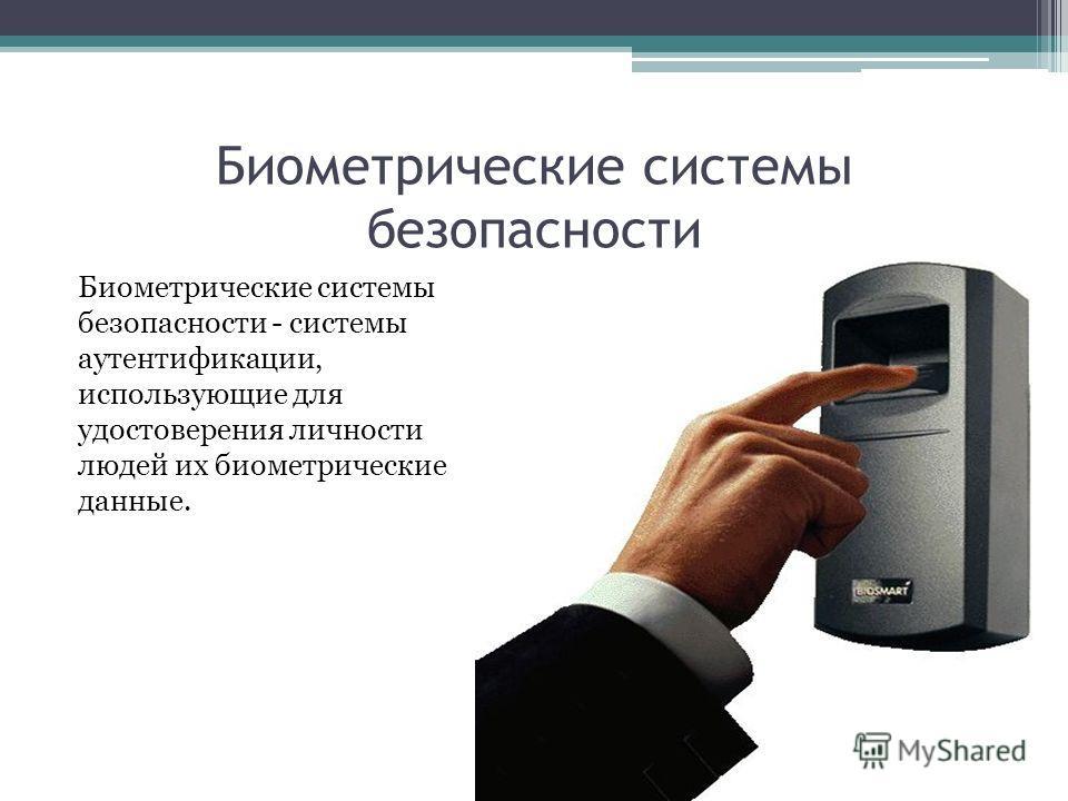 Биометрические системы безопасности Биометрические системы безопасности - системы аутентификации, использующие для удостоверения личности людей их биометрические данные.